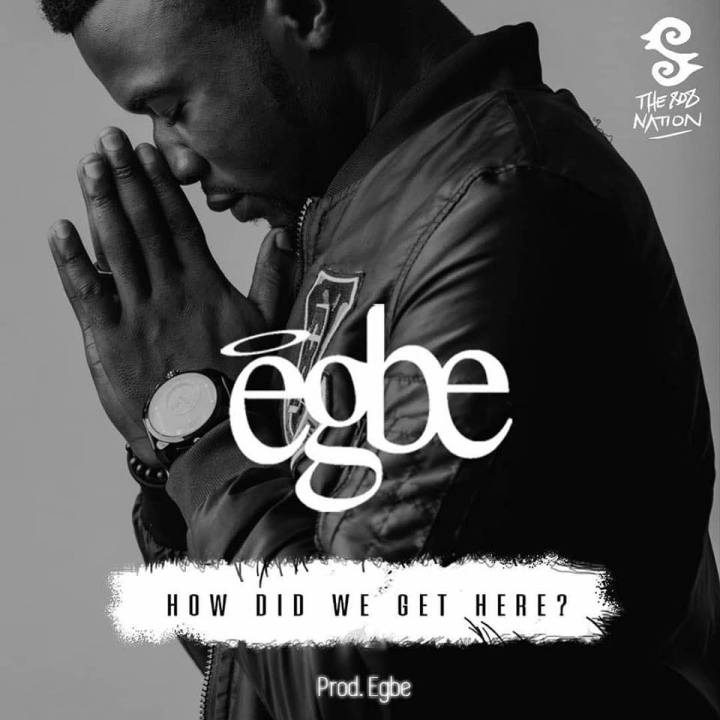 """New Audio: Egbe – """"How Did We Get Here?"""" Listen"""